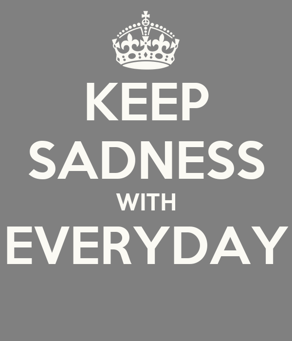 KEEP SADNESS WITH EVERYDAY