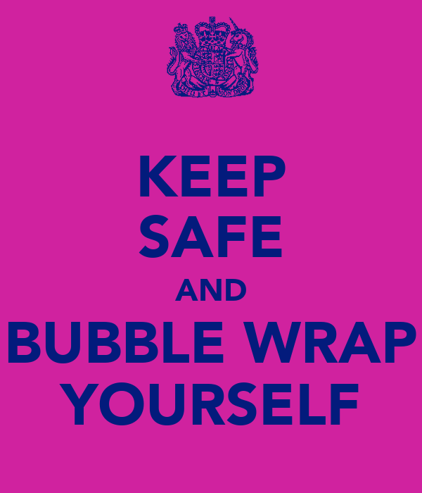 KEEP SAFE AND BUBBLE WRAP YOURSELF