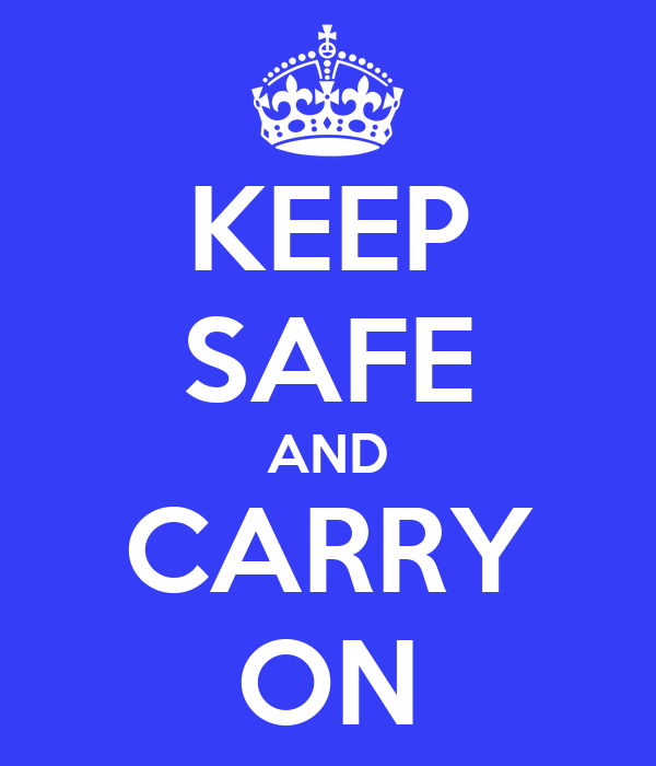 KEEP SAFE AND CARRY ON