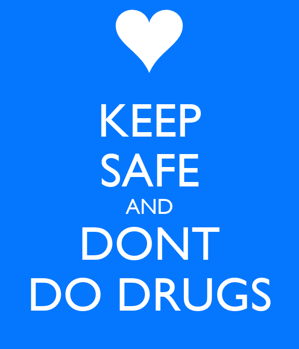 KEEP SAFE AND DONT DO DRUGS