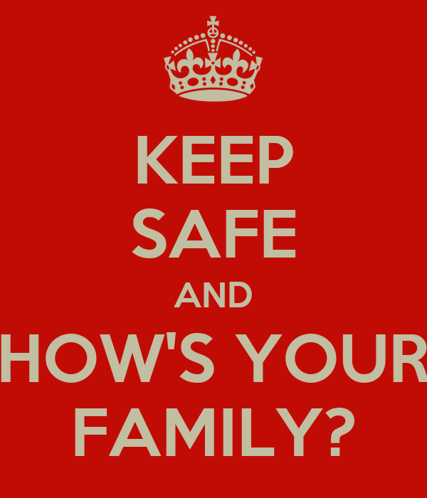 KEEP SAFE AND HOW'S YOUR FAMILY?
