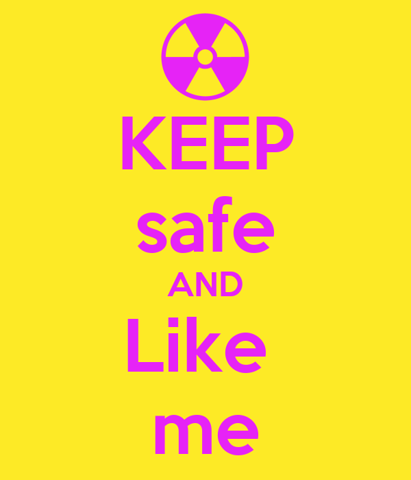 KEEP safe AND Like  me