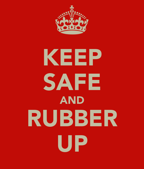 KEEP SAFE AND RUBBER UP