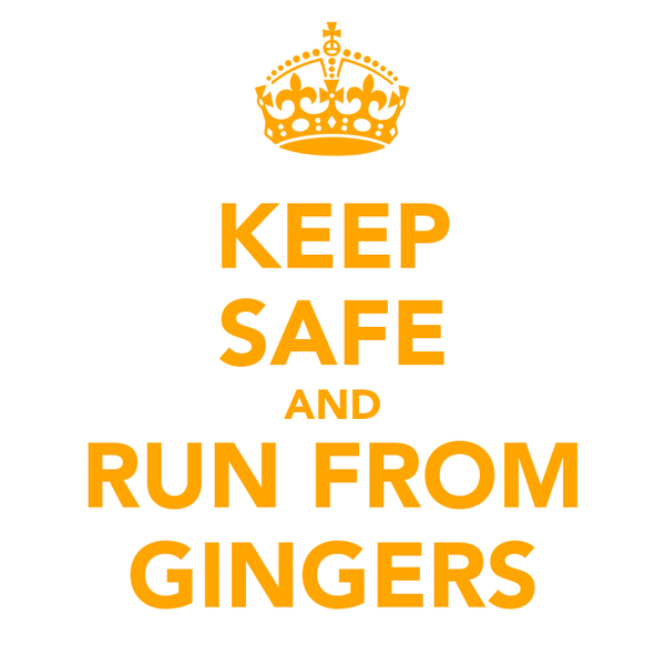 KEEP SAFE AND RUN FROM GINGERS