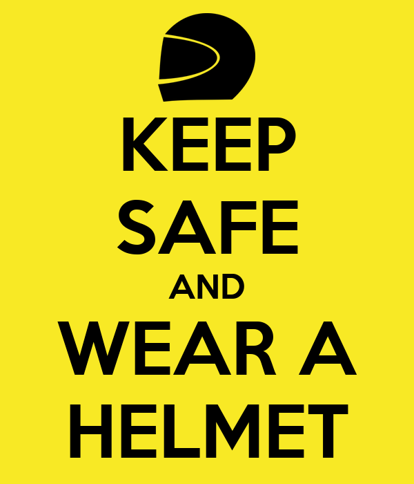 KEEP SAFE AND WEAR A HELMET