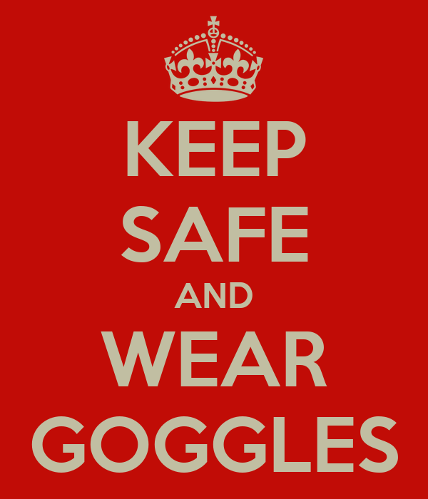 KEEP SAFE AND WEAR GOGGLES
