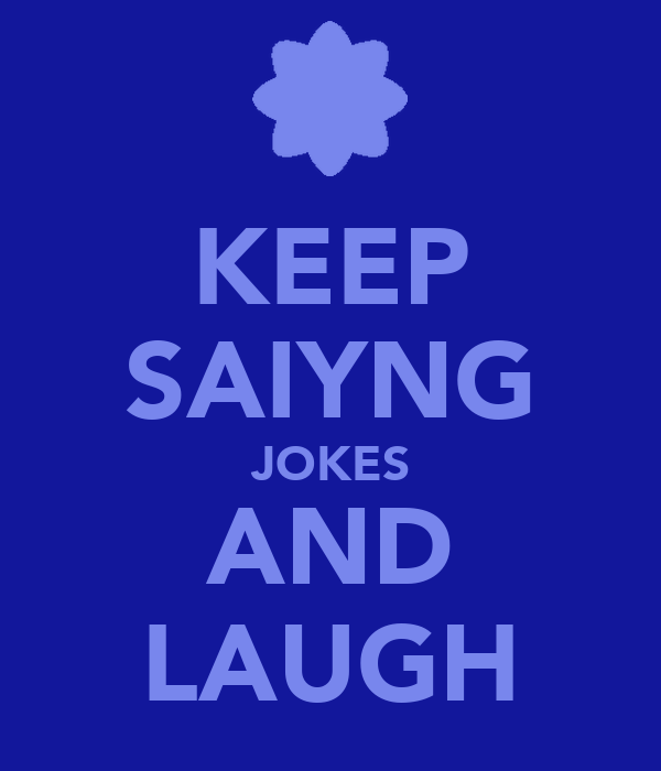KEEP SAIYNG JOKES AND LAUGH