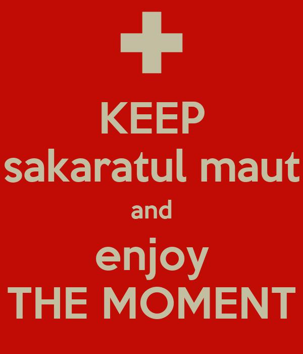 KEEP sakaratul maut and enjoy THE MOMENT