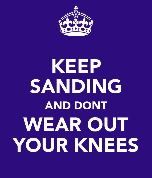KEEP SANDING AND DONT WEAR OUT YOUR KNEES
