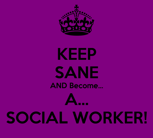 KEEP SANE AND Become... A... SOCIAL WORKER!
