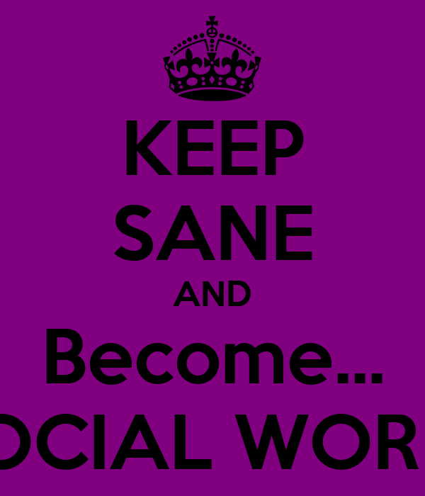 KEEP SANE AND Become... A SOCIAL WORKER!