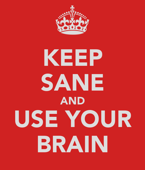 KEEP SANE AND USE YOUR BRAIN