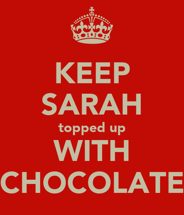 KEEP SARAH topped up WITH CHOCOLATE