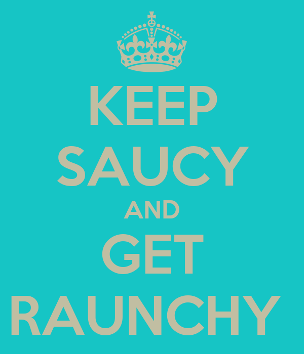 KEEP SAUCY AND GET RAUNCHY