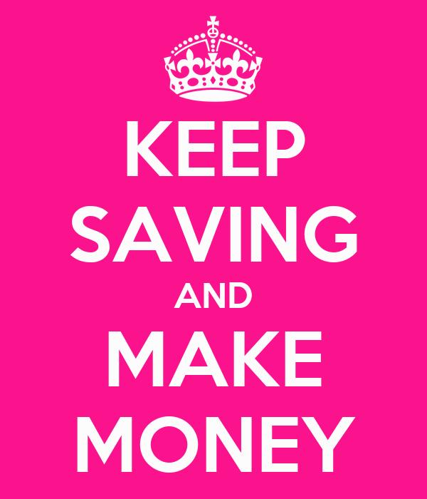 KEEP SAVING AND MAKE MONEY