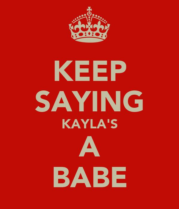 KEEP SAYING KAYLA'S A BABE