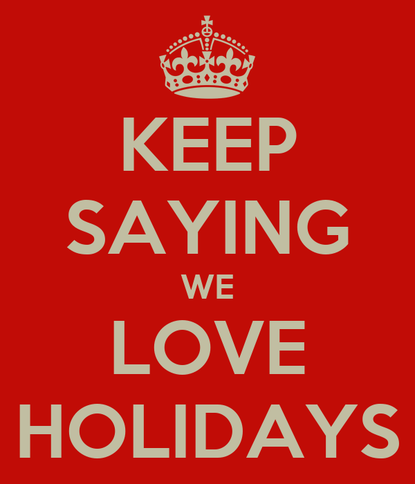KEEP SAYING WE LOVE HOLIDAYS