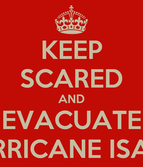 KEEP SCARED AND EVACUATE HURRICANE ISAAC