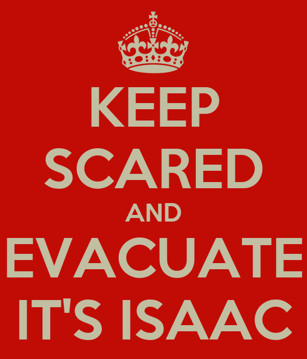KEEP SCARED AND EVACUATE IT'S ISAAC