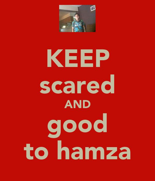KEEP scared AND good to hamza