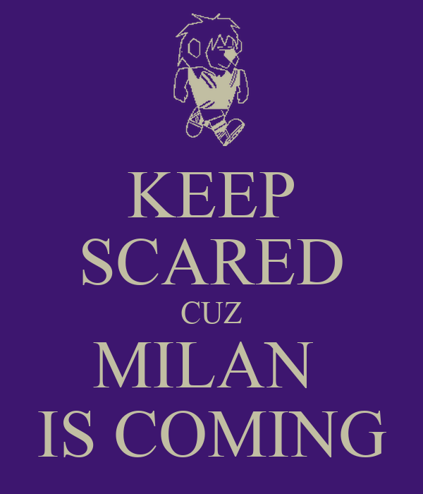 KEEP SCARED CUZ MILAN  IS COMING
