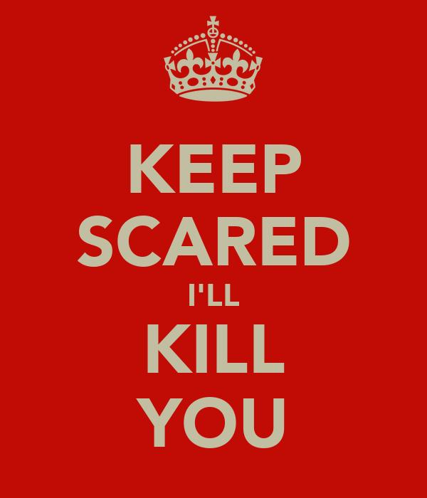 KEEP SCARED I'LL KILL YOU