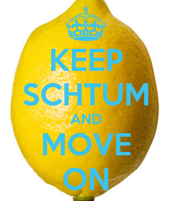 KEEP SCHTUM AND MOVE ON