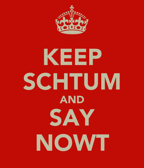 KEEP SCHTUM AND SAY NOWT
