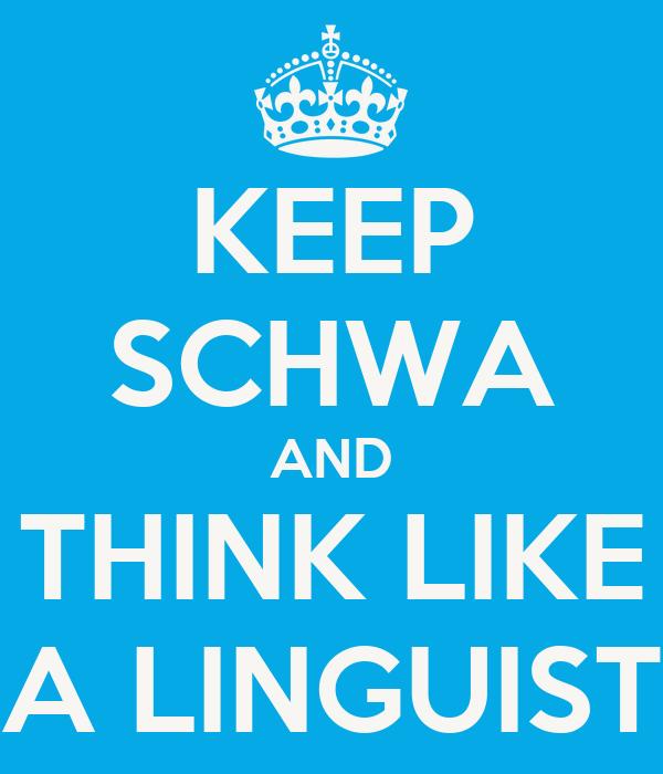 KEEP SCHWA AND THINK LIKE A LINGUIST