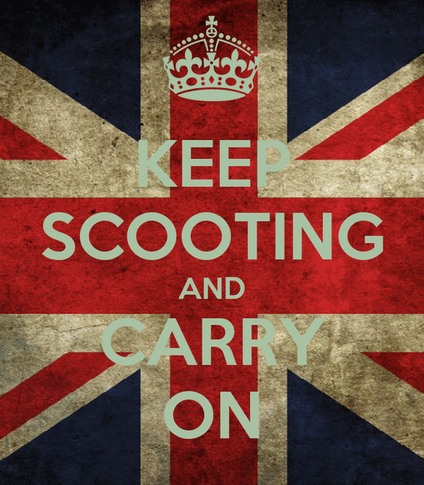 KEEP SCOOTING AND CARRY ON