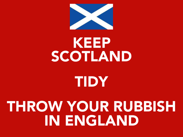 KEEP SCOTLAND TIDY THROW YOUR RUBBISH IN ENGLAND