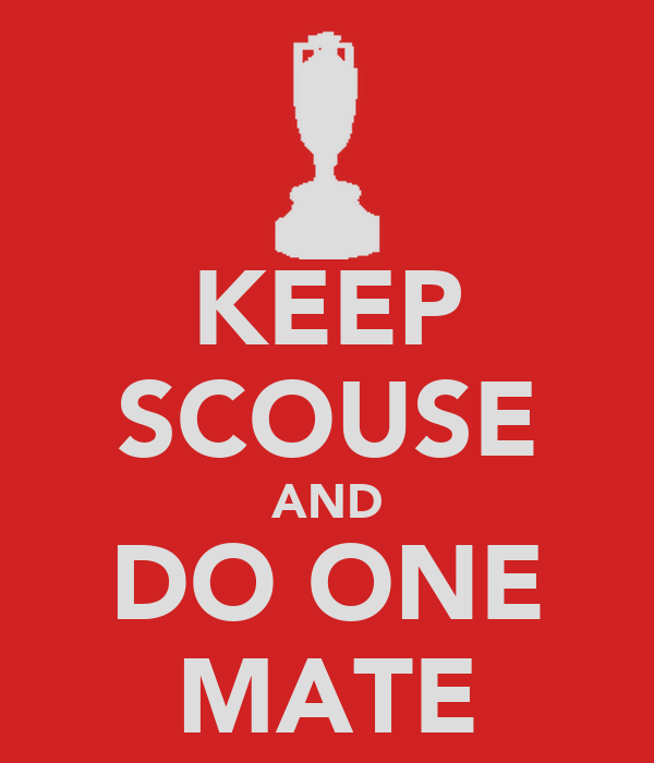 KEEP SCOUSE AND DO ONE MATE