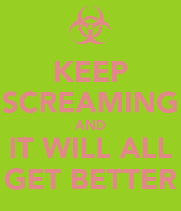 KEEP SCREAMING AND IT WILL ALL GET BETTER