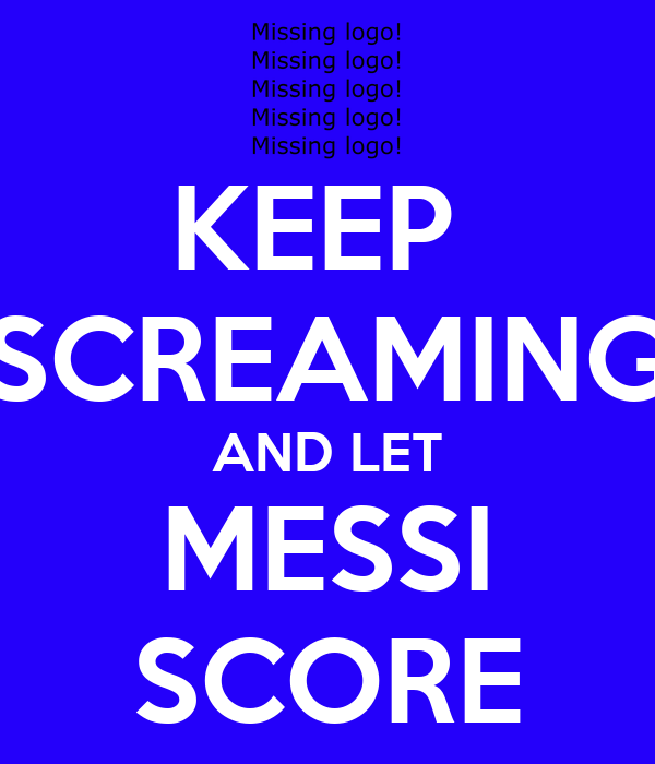 KEEP  SCREAMING AND LET MESSI SCORE