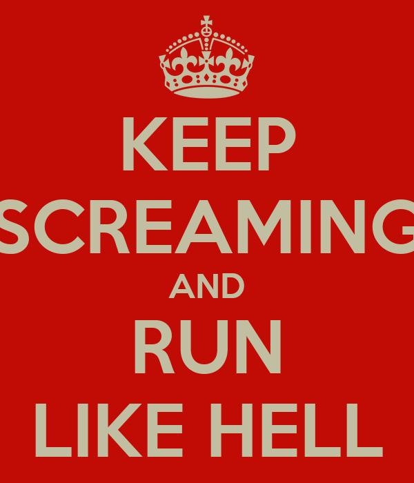 KEEP SCREAMING AND RUN LIKE HELL