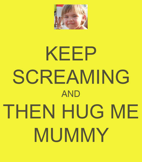 KEEP SCREAMING AND THEN HUG ME MUMMY