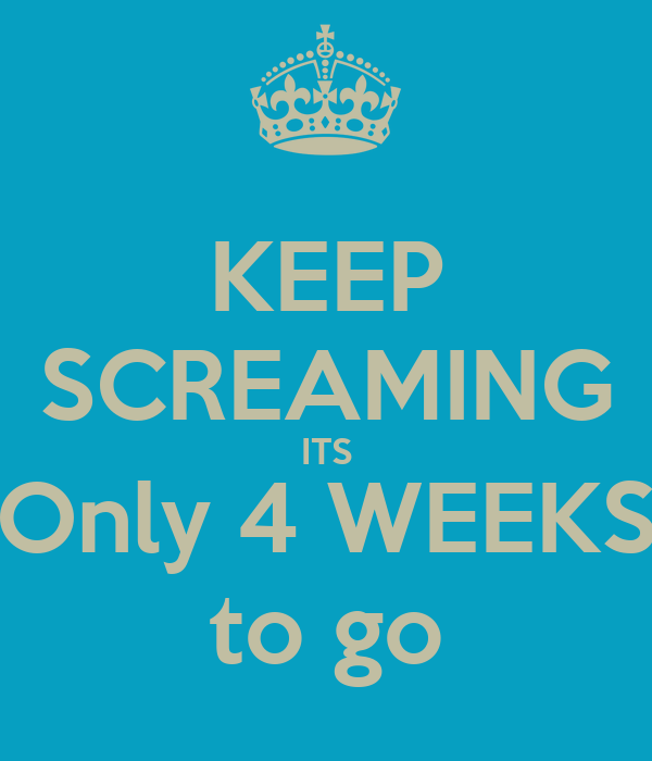KEEP SCREAMING ITS Only 4 WEEKS to go