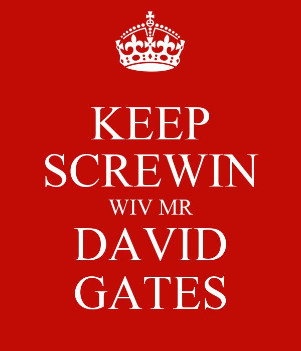 KEEP SCREWIN WIV MR DAVID GATES