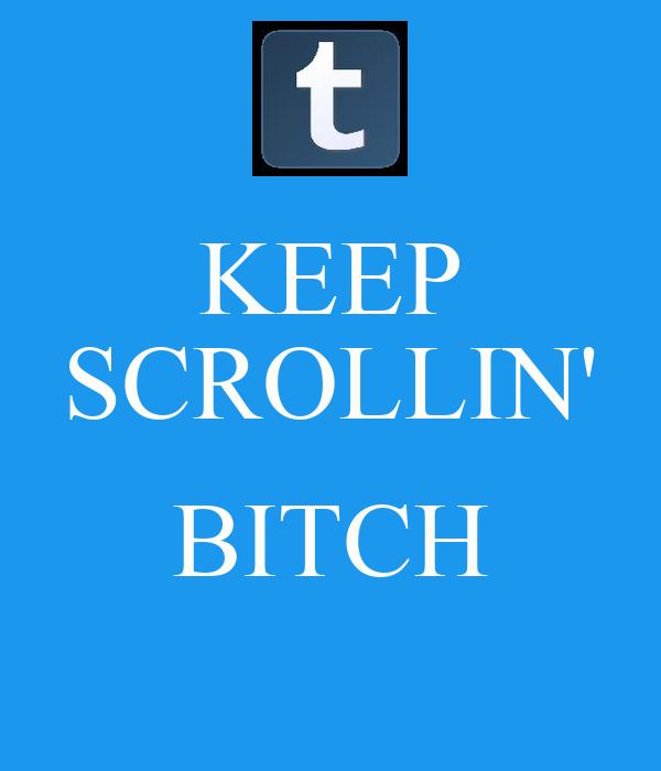 KEEP SCROLLIN'  BITCH