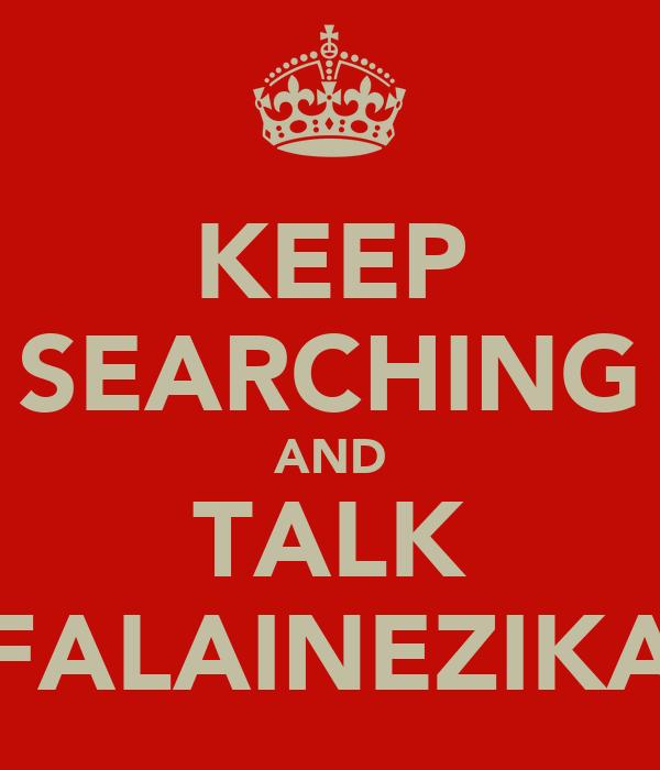 KEEP SEARCHING AND TALK FALAINEZIKA