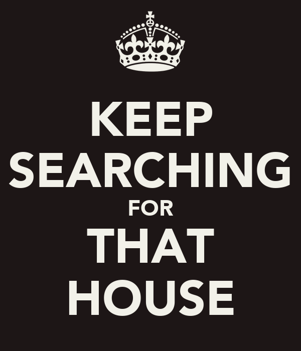 KEEP SEARCHING FOR THAT HOUSE