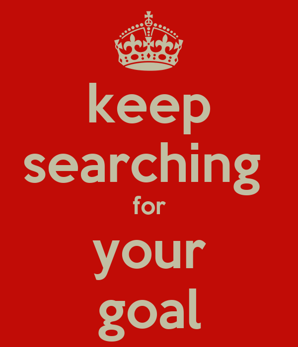 keep searching  for your goal
