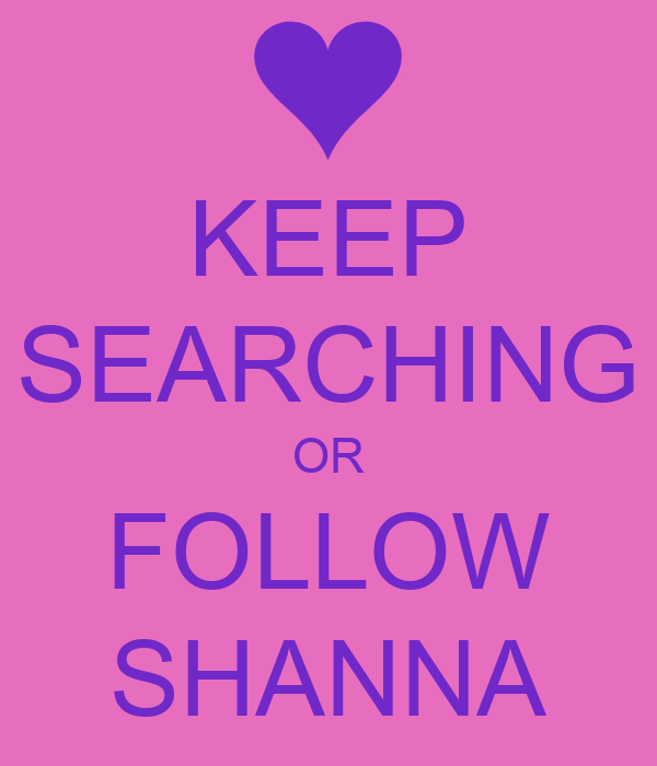 KEEP SEARCHING OR FOLLOW SHANNA