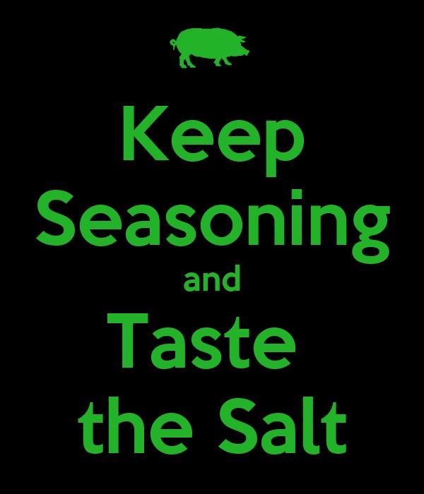 Keep Seasoning and Taste  the Salt