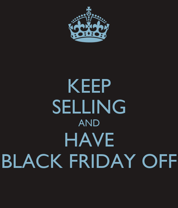KEEP SELLING AND HAVE BLACK FRIDAY OFF
