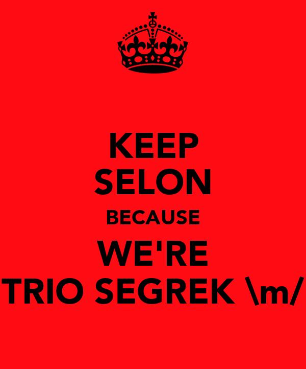 KEEP SELON BECAUSE WE'RE TRIO SEGREK \m/