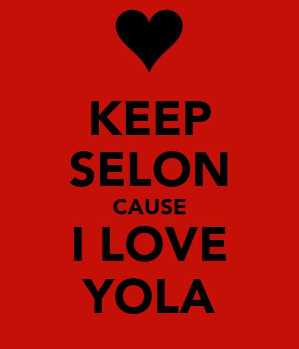 KEEP SELON CAUSE I LOVE YOLA