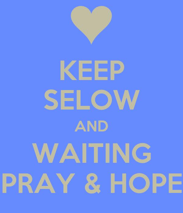 KEEP SELOW AND WAITING PRAY & HOPE