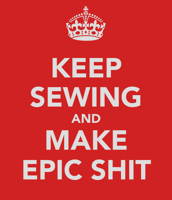 KEEP SEWING AND MAKE EPIC SHIT
