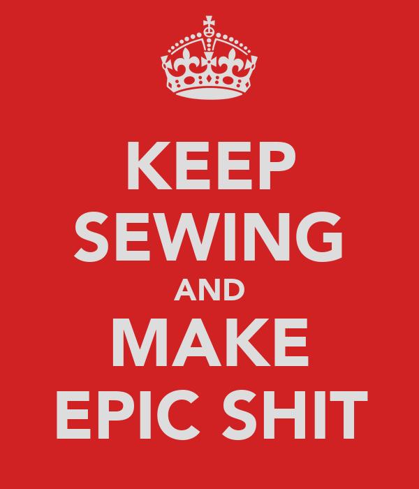 KEEP SEWING AND MAKE EPIC SHIT